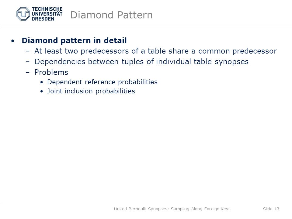 Diamond Pattern Linked Bernoulli Synopses: Sampling Along Foreign KeysSlide 13 Diamond pattern in detail –At least two predecessors of a table share a common predecessor –Dependencies between tuples of individual table synopses –Problems Dependent reference probabilities Joint inclusion probabilities