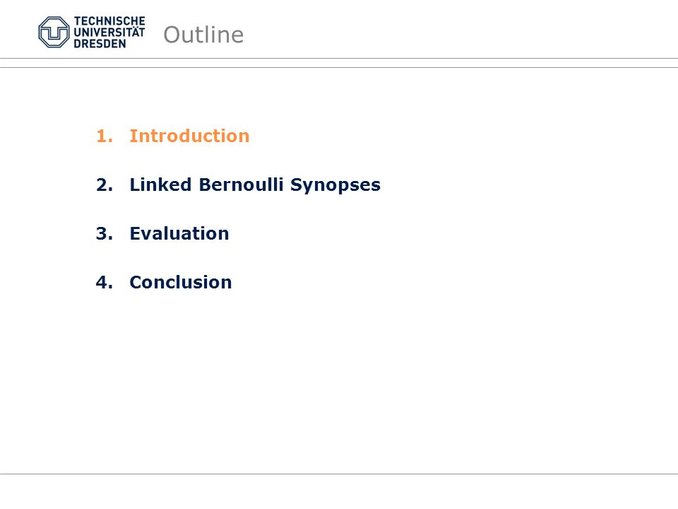 Outline 1.Introduction 2.Linked Bernoulli Synopses 3.Evaluation 4.Conclusion