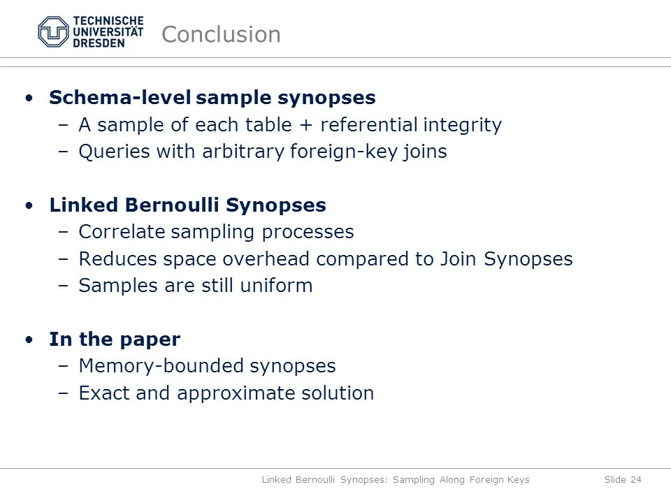 Conclusion Schema-level sample synopses –A sample of each table + referential integrity –Queries with arbitrary foreign-key joins Linked Bernoulli Synopses –Correlate sampling processes –Reduces space overhead compared to Join Synopses –Samples are still uniform In the paper –Memory-bounded synopses –Exact and approximate solution Linked Bernoulli Synopses: Sampling Along Foreign KeysSlide 24