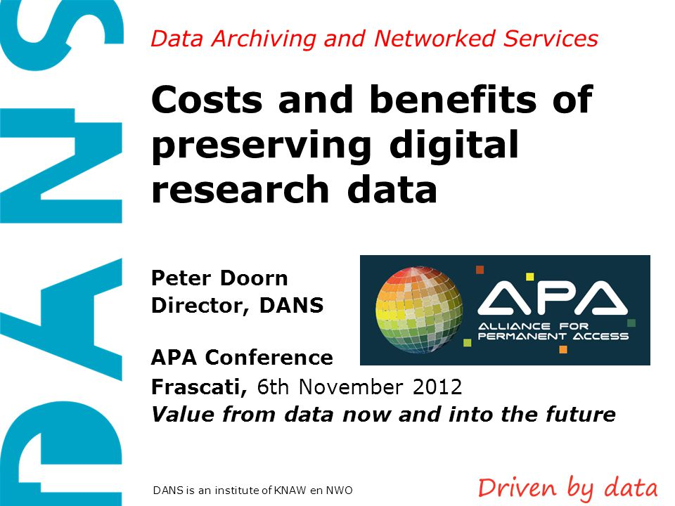 Data Archiving and Networked Services DANS is an institute of KNAW en NWO Costs and benefits of preserving digital research data Peter Doorn Director,