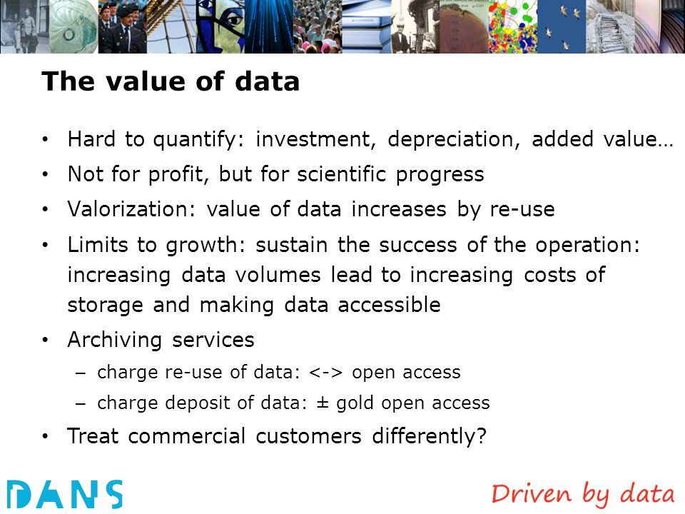 The value of data Hard to quantify: investment, depreciation, added value… Not for profit, but for scientific progress Valorization: value of data inc