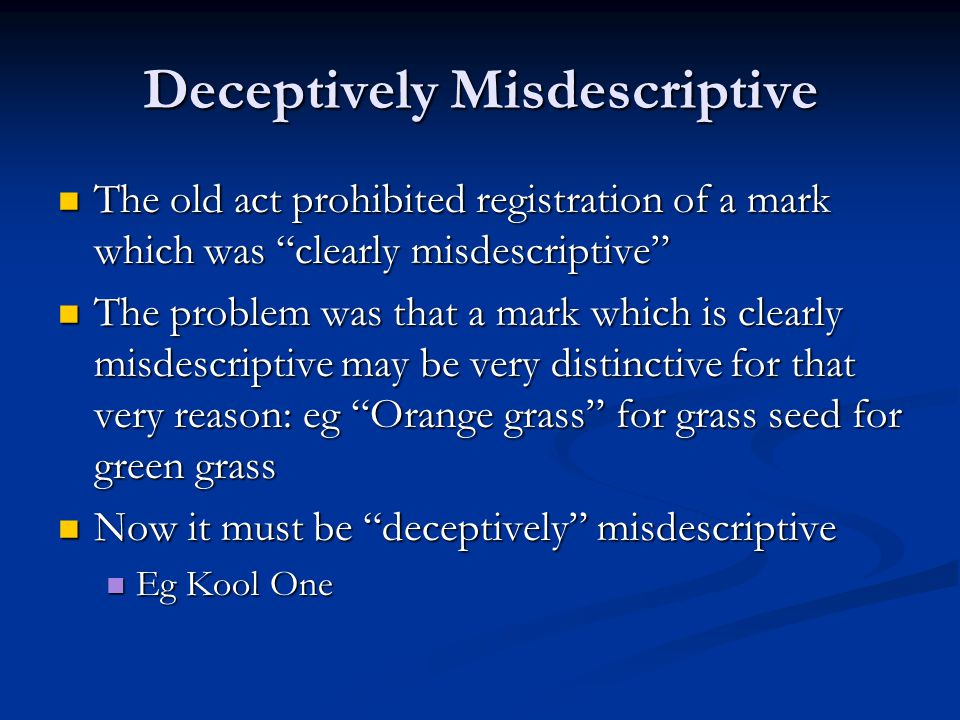 Deceptively Misdescriptive The old act prohibited registration of a mark which was clearly misdescriptive The old act prohibited registration of a mark which was clearly misdescriptive The problem was that a mark which is clearly misdescriptive may be very distinctive for that very reason: eg Orange grass for grass seed for green grass The problem was that a mark which is clearly misdescriptive may be very distinctive for that very reason: eg Orange grass for grass seed for green grass Now it must be deceptively misdescriptive Now it must be deceptively misdescriptive Eg Kool One Eg Kool One