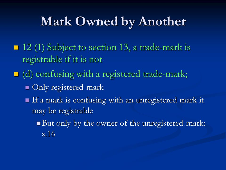 Mark Owned by Another 12 (1) Subject to section 13, a trade-mark is registrable if it is not 12 (1) Subject to section 13, a trade-mark is registrable if it is not (d) confusing with a registered trade-mark; (d) confusing with a registered trade-mark; Only registered mark Only registered mark If a mark is confusing with an unregistered mark it may be registrable If a mark is confusing with an unregistered mark it may be registrable But only by the owner of the unregistered mark: s.16 But only by the owner of the unregistered mark: s.16