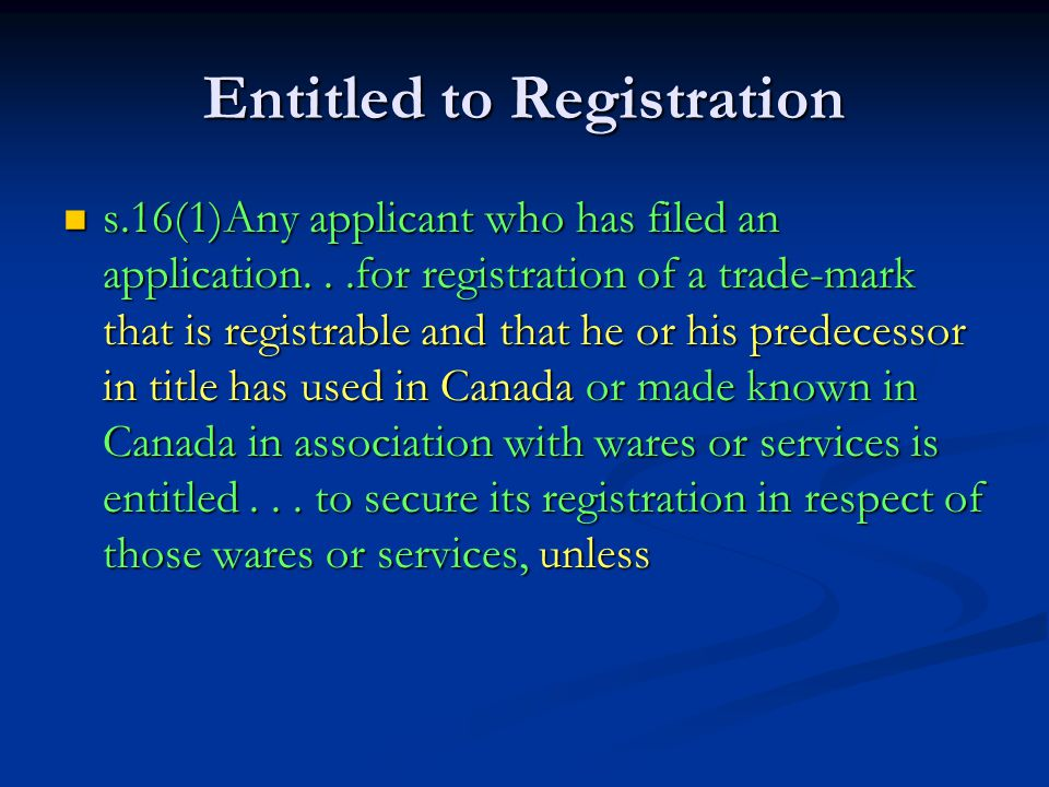 Entitled to Registration s.16(1)Any applicant who has filed an application...for registration of a trade-mark that is registrable and that he or his predecessor in title has used in Canada or made known in Canada in association with wares or services is entitled...