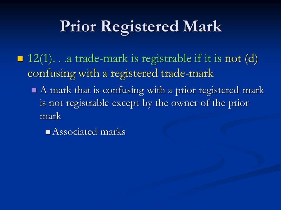 Prior Registered Mark 12(1)...a trade-mark is registrable if it is not (d) confusing with a registered trade-mark 12(1)...a trade-mark is registrable if it is not (d) confusing with a registered trade-mark A mark that is confusing with a prior registered mark is not registrable except by the owner of the prior mark A mark that is confusing with a prior registered mark is not registrable except by the owner of the prior mark Associated marks Associated marks