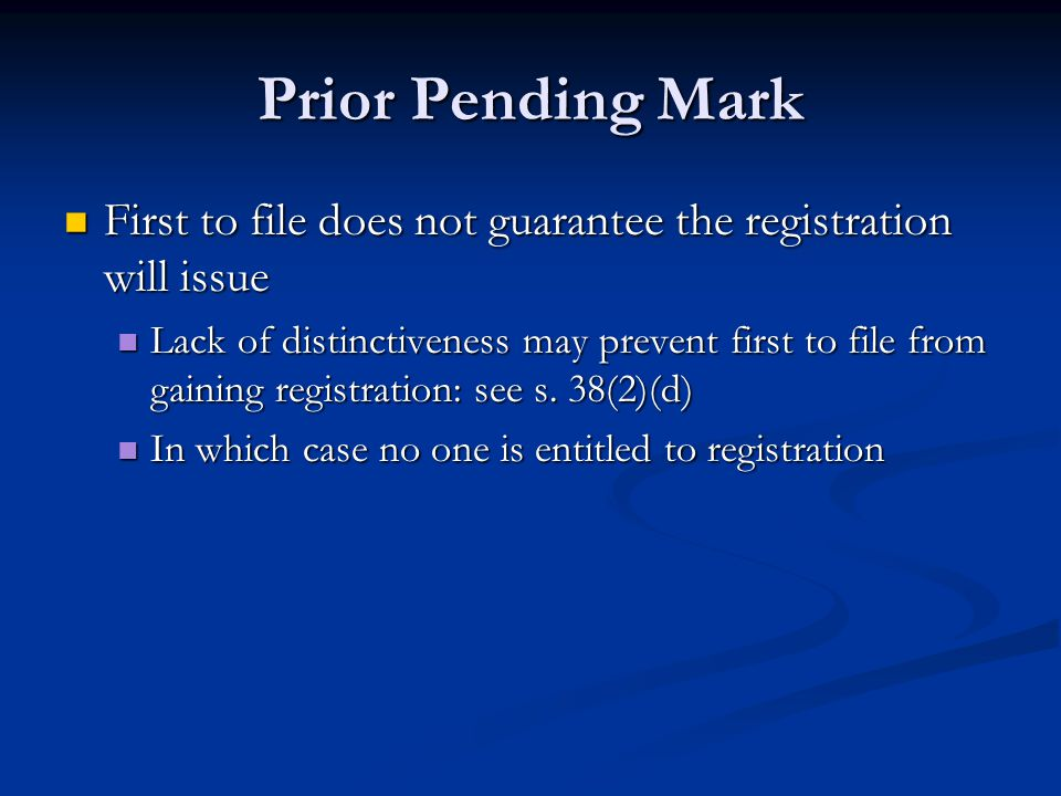 Prior Pending Mark First to file does not guarantee the registration will issue First to file does not guarantee the registration will issue Lack of distinctiveness may prevent first to file from gaining registration: see s.