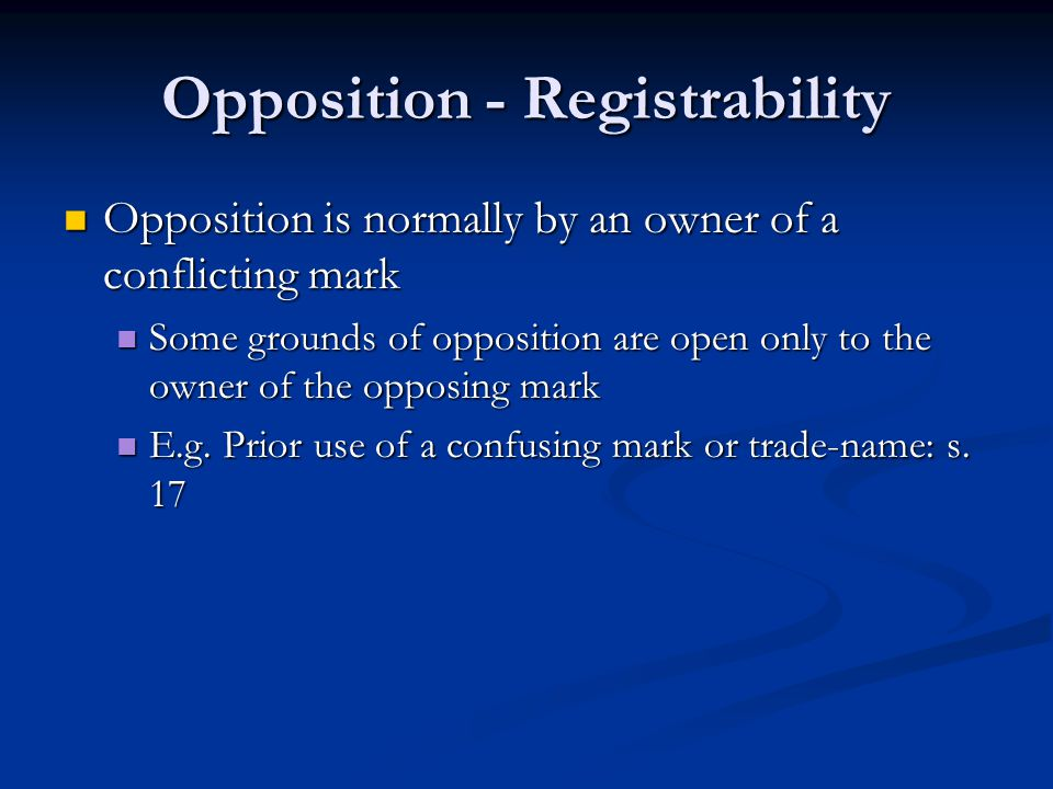 Opposition - Registrability Opposition is normally by an owner of a conflicting mark Opposition is normally by an owner of a conflicting mark Some grounds of opposition are open only to the owner of the opposing mark Some grounds of opposition are open only to the owner of the opposing mark E.g.