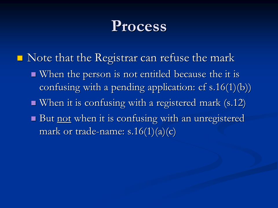 Process Note that the Registrar can refuse the mark Note that the Registrar can refuse the mark When the person is not entitled because the it is confusing with a pending application: cf s.16(1)(b)) When the person is not entitled because the it is confusing with a pending application: cf s.16(1)(b)) When it is confusing with a registered mark (s.12) When it is confusing with a registered mark (s.12) But not when it is confusing with an unregistered mark or trade-name: s.16(1)(a)(c) But not when it is confusing with an unregistered mark or trade-name: s.16(1)(a)(c)