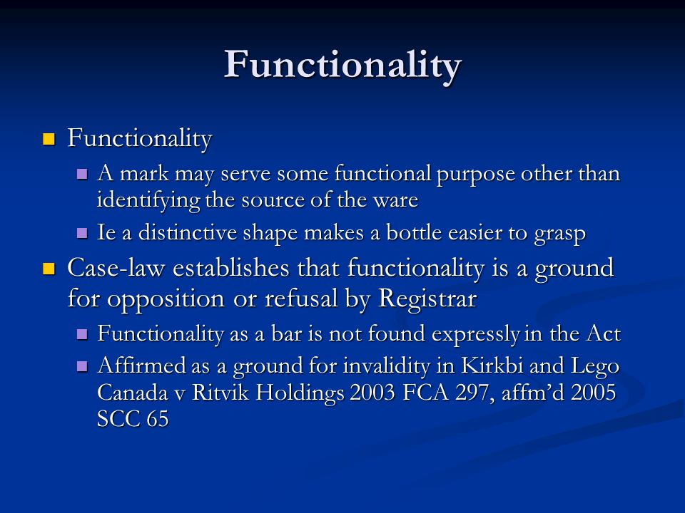 Functionality Functionality Functionality A mark may serve some functional purpose other than identifying the source of the ware A mark may serve some functional purpose other than identifying the source of the ware Ie a distinctive shape makes a bottle easier to grasp Ie a distinctive shape makes a bottle easier to grasp Case-law establishes that functionality is a ground for opposition or refusal by Registrar Case-law establishes that functionality is a ground for opposition or refusal by Registrar Functionality as a bar is not found expressly in the Act Functionality as a bar is not found expressly in the Act Affirmed as a ground for invalidity in Kirkbi and Lego Canada v Ritvik Holdings 2003 FCA 297, affm'd 2005 SCC 65 Affirmed as a ground for invalidity in Kirkbi and Lego Canada v Ritvik Holdings 2003 FCA 297, affm'd 2005 SCC 65