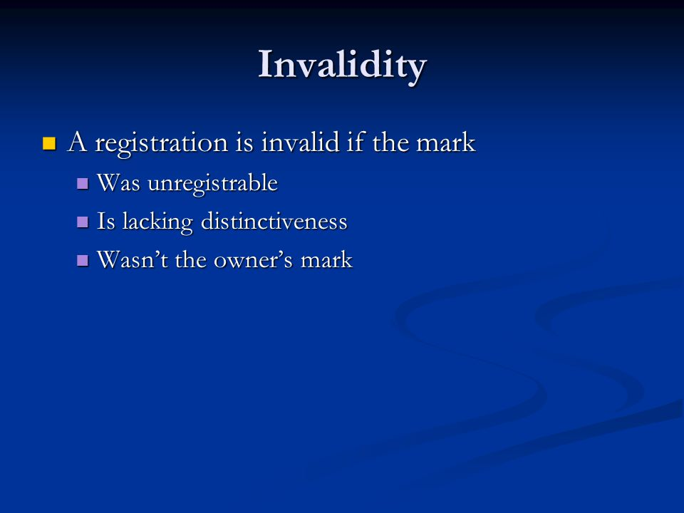Invalidity A registration is invalid if the mark A registration is invalid if the mark Was unregistrable Was unregistrable Is lacking distinctiveness Is lacking distinctiveness Wasn't the owner's mark Wasn't the owner's mark