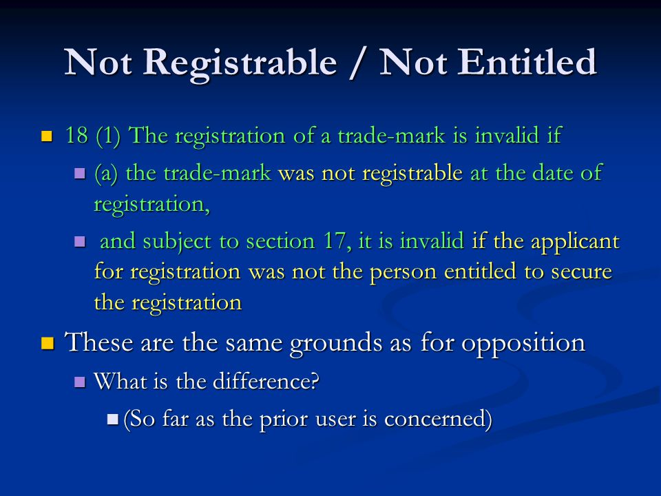 Not Registrable / Not Entitled 18 (1) The registration of a trade-mark is invalid if 18 (1) The registration of a trade-mark is invalid if (a) the trade-mark was not registrable at the date of registration, (a) the trade-mark was not registrable at the date of registration, and subject to section 17, it is invalid if the applicant for registration was not the person entitled to secure the registration and subject to section 17, it is invalid if the applicant for registration was not the person entitled to secure the registration These are the same grounds as for opposition These are the same grounds as for opposition What is the difference.