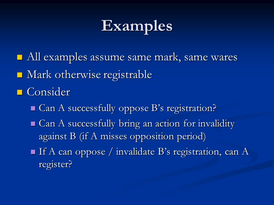 Examples All examples assume same mark, same wares All examples assume same mark, same wares Mark otherwise registrable Mark otherwise registrable Consider Consider Can A successfully oppose B's registration.