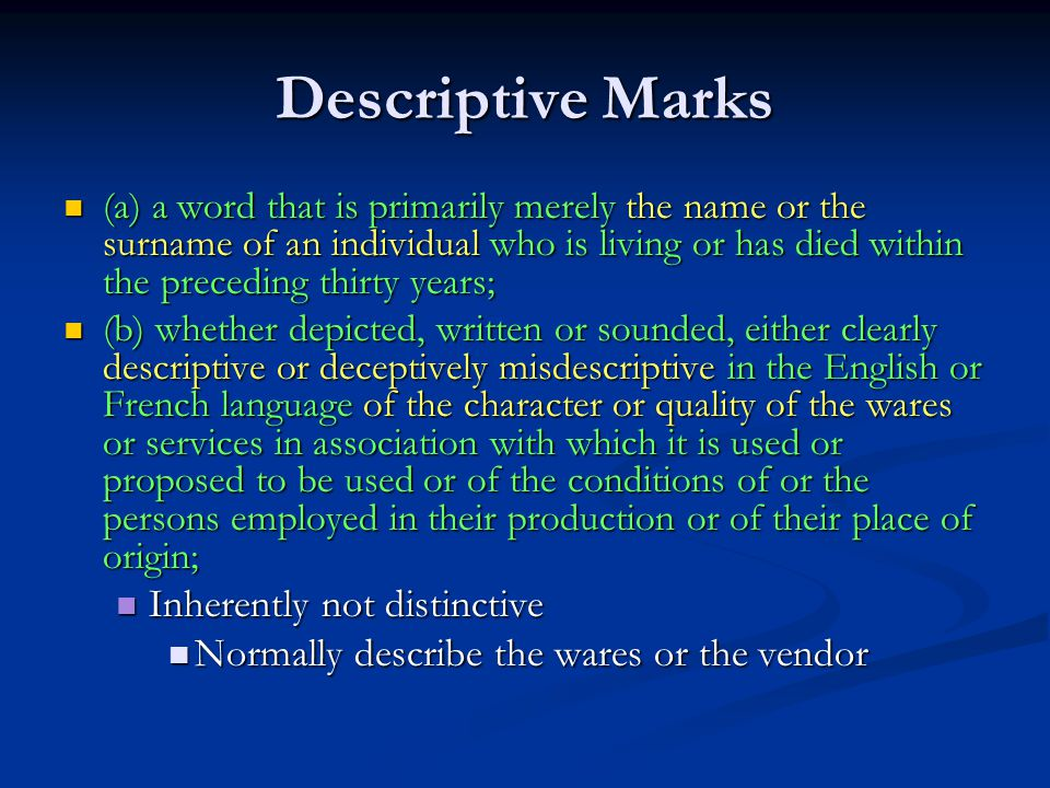 Descriptive Marks (a) a word that is primarily merely the name or the surname of an individual who is living or has died within the preceding thirty years; (a) a word that is primarily merely the name or the surname of an individual who is living or has died within the preceding thirty years; (b) whether depicted, written or sounded, either clearly descriptive or deceptively misdescriptive in the English or French language of the character or quality of the wares or services in association with which it is used or proposed to be used or of the conditions of or the persons employed in their production or of their place of origin; (b) whether depicted, written or sounded, either clearly descriptive or deceptively misdescriptive in the English or French language of the character or quality of the wares or services in association with which it is used or proposed to be used or of the conditions of or the persons employed in their production or of their place of origin; Inherently not distinctive Inherently not distinctive Normally describe the wares or the vendor Normally describe the wares or the vendor
