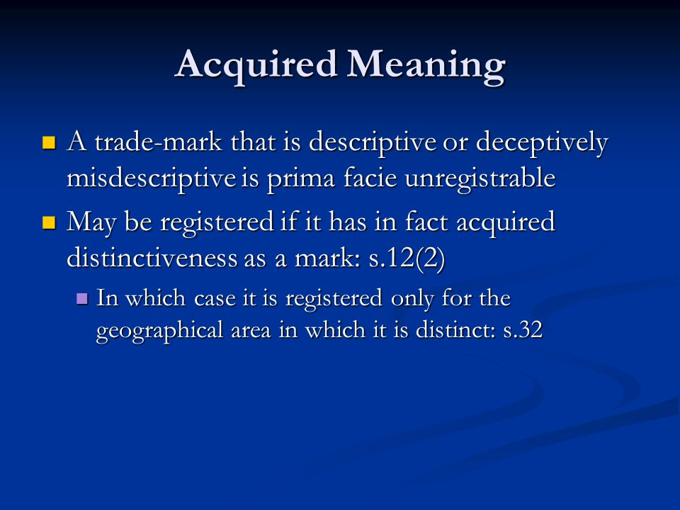 Acquired Meaning A trade-mark that is descriptive or deceptively misdescriptive is prima facie unregistrable A trade-mark that is descriptive or deceptively misdescriptive is prima facie unregistrable May be registered if it has in fact acquired distinctiveness as a mark: s.12(2) May be registered if it has in fact acquired distinctiveness as a mark: s.12(2) In which case it is registered only for the geographical area in which it is distinct: s.32 In which case it is registered only for the geographical area in which it is distinct: s.32