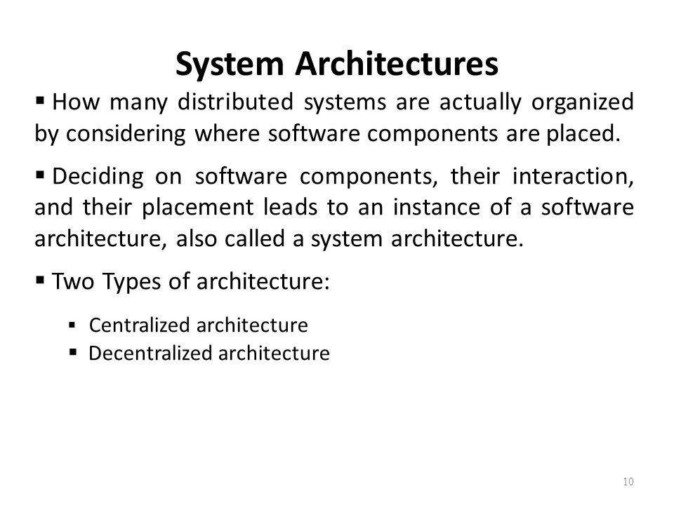 System Architectures 10  How many distributed systems are actually organized by considering where software components are placed.  Deciding on softw