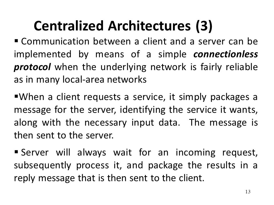 Centralized Architectures (3) 13  Communication between a client and a server can be implemented by means of a simple connectionless protocol when the underlying network is fairly reliable as in many local-area networks  When a client requests a service, it simply packages a message for the server, identifying the service it wants, along with the necessary input data.