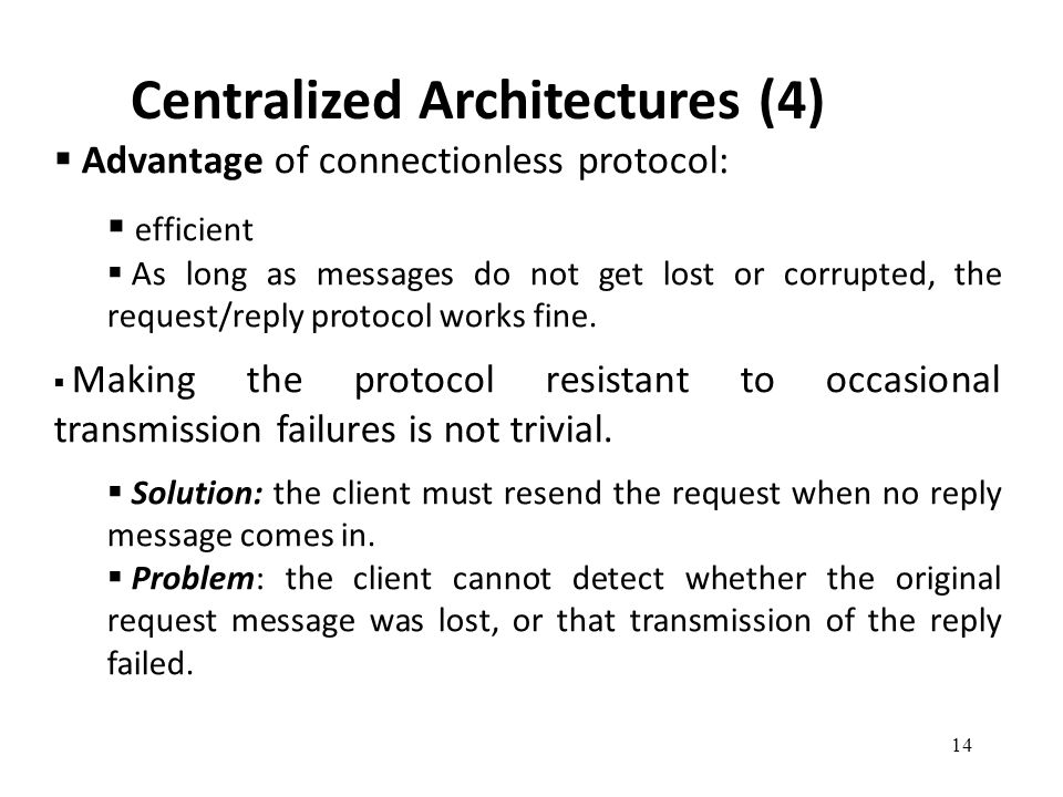 Centralized Architectures (4) 14  Advantage of connectionless protocol:  efficient  As long as messages do not get lost or corrupted, the request/r