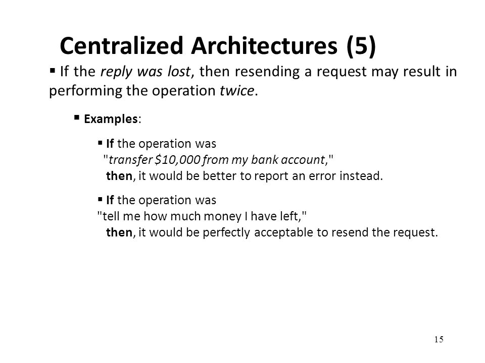 Centralized Architectures (5) 15  If the reply was lost, then resending a request may result in performing the operation twice.  Examples:  If the
