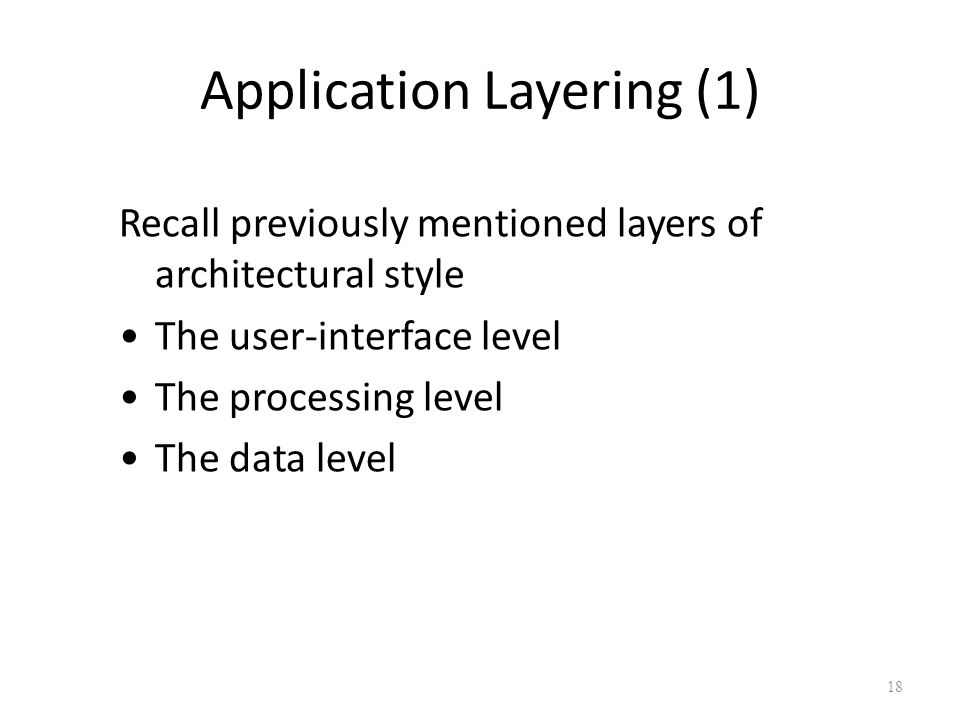Application Layering (1) Recall previously mentioned layers of architectural style The user-interface level The processing level The data level 18