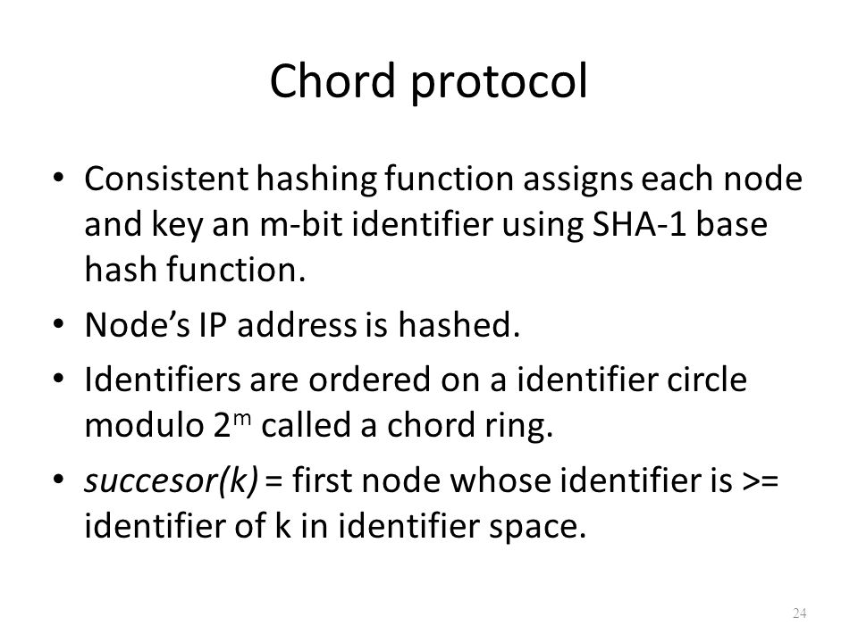 Chord protocol Consistent hashing function assigns each node and key an m-bit identifier using SHA-1 base hash function. Node's IP address is hashed.