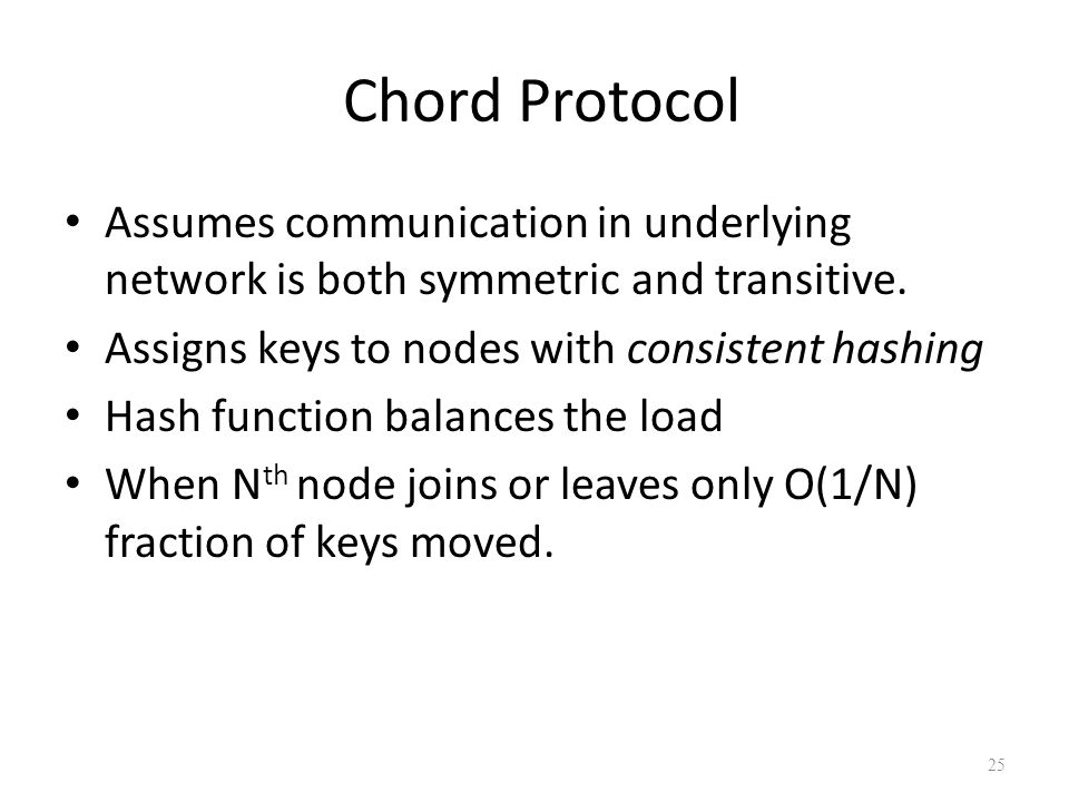 Chord Protocol Assumes communication in underlying network is both symmetric and transitive. Assigns keys to nodes with consistent hashing Hash functi