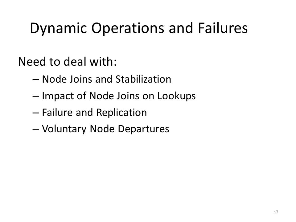 Dynamic Operations and Failures Need to deal with: – Node Joins and Stabilization – Impact of Node Joins on Lookups – Failure and Replication – Voluntary Node Departures 33