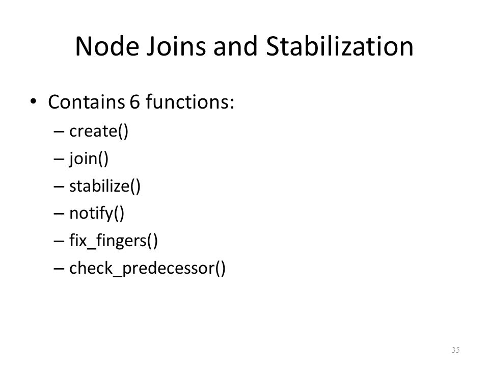 Node Joins and Stabilization Contains 6 functions: – create() – join() – stabilize() – notify() – fix_fingers() – check_predecessor() 35
