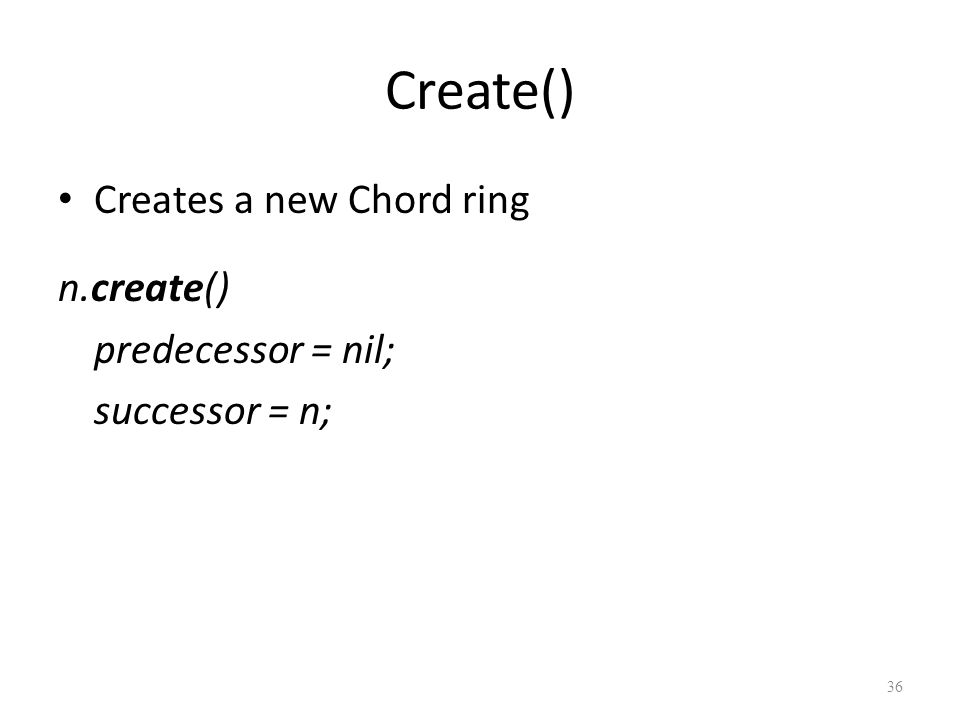 Create() Creates a new Chord ring n.create() predecessor = nil; successor = n; 36