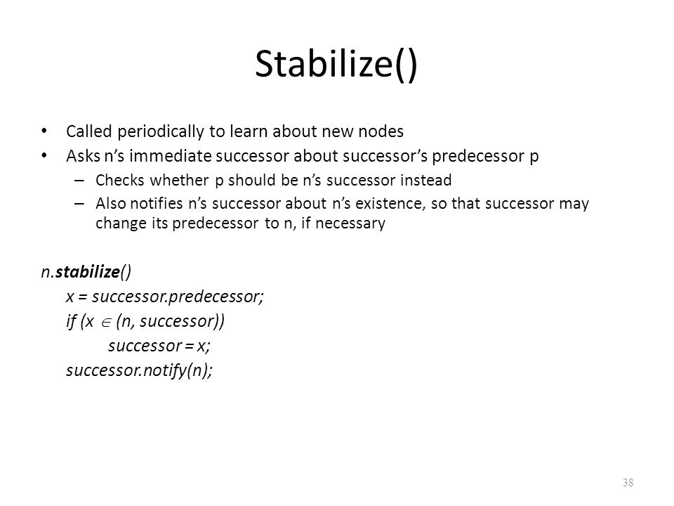 Stabilize() Called periodically to learn about new nodes Asks n's immediate successor about successor's predecessor p – Checks whether p should be n's successor instead – Also notifies n's successor about n's existence, so that successor may change its predecessor to n, if necessary n.stabilize() x = successor.predecessor; if (x  (n, successor)) successor = x; successor.notify(n); 38