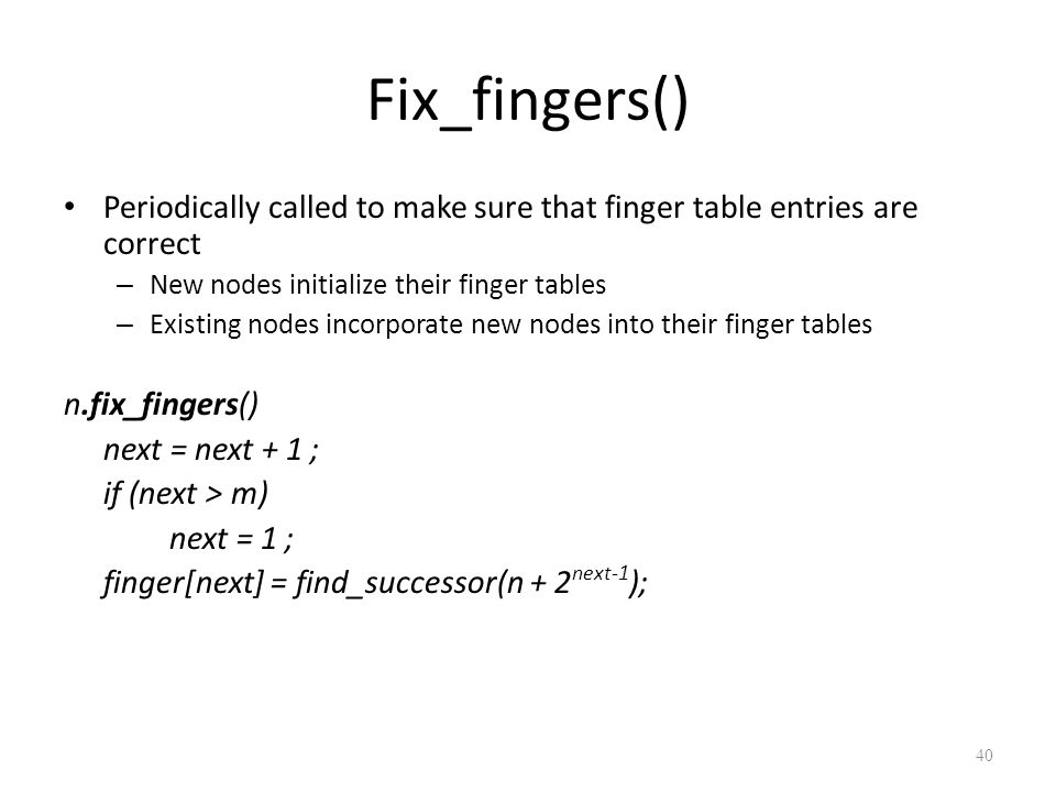 Fix_fingers() Periodically called to make sure that finger table entries are correct – New nodes initialize their finger tables – Existing nodes incorporate new nodes into their finger tables n.fix_fingers() next = next + 1 ; if (next > m) next = 1 ; finger[next] = find_successor(n + 2 next-1 ); 40