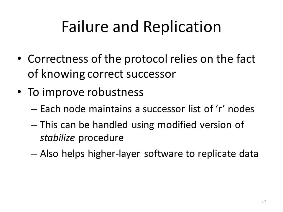 Failure and Replication Correctness of the protocol relies on the fact of knowing correct successor To improve robustness – Each node maintains a successor list of 'r' nodes – This can be handled using modified version of stabilize procedure – Also helps higher-layer software to replicate data 47