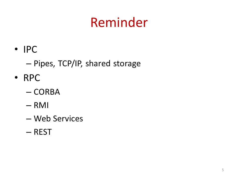Reminder IPC – Pipes, TCP/IP, shared storage RPC – CORBA – RMI – Web Services – REST 5