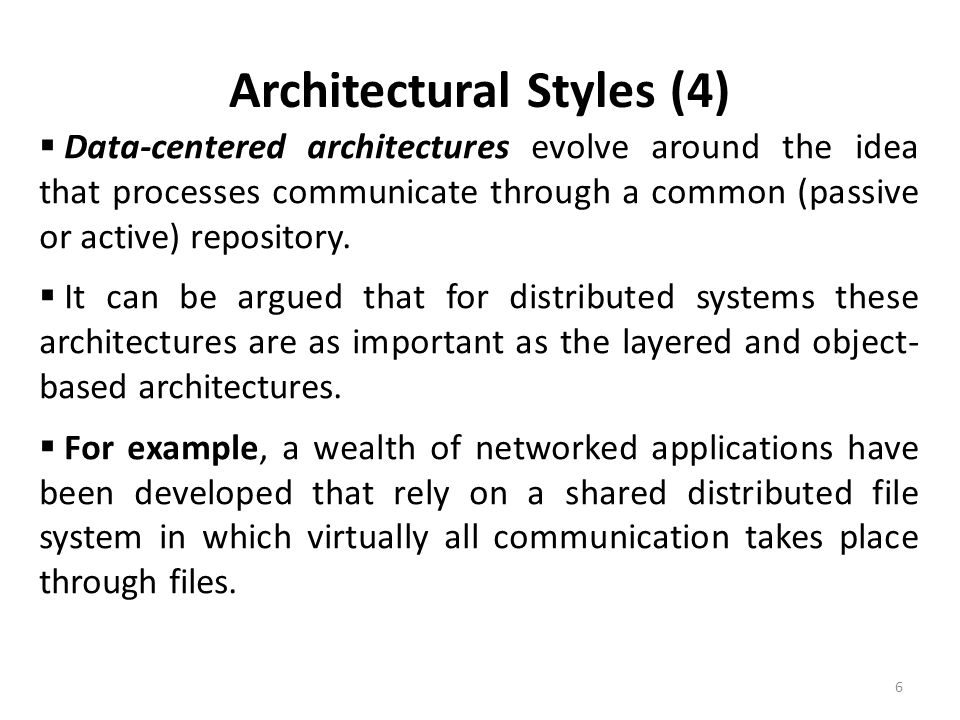 Architectural Styles (4) 6  Data-centered architectures evolve around the idea that processes communicate through a common (passive or active) reposi