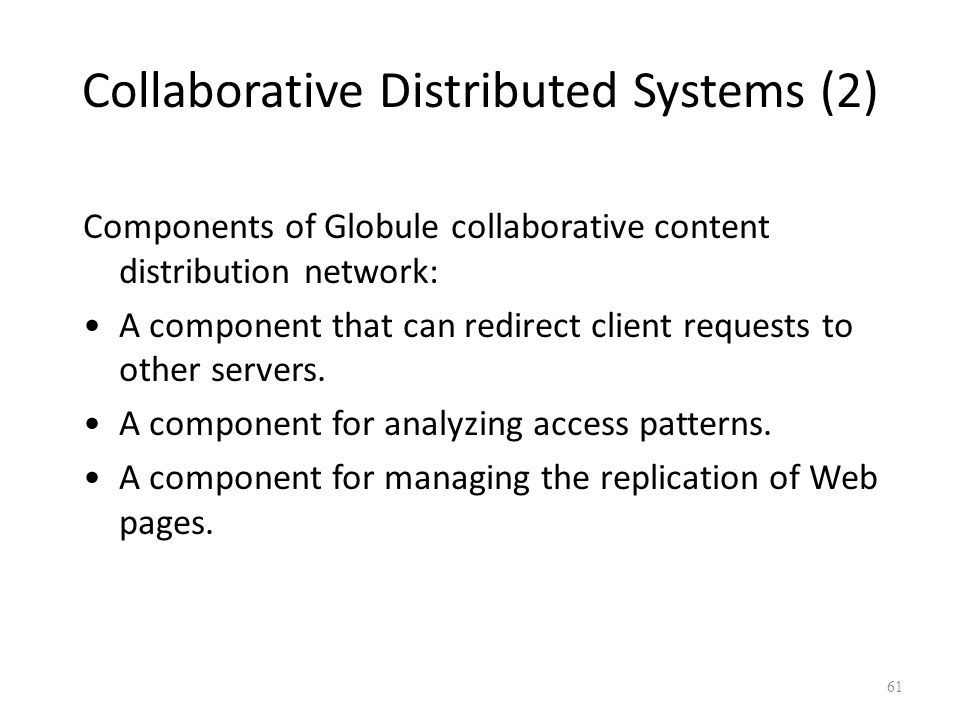 Collaborative Distributed Systems (2) Components of Globule collaborative content distribution network: A component that can redirect client requests to other servers.
