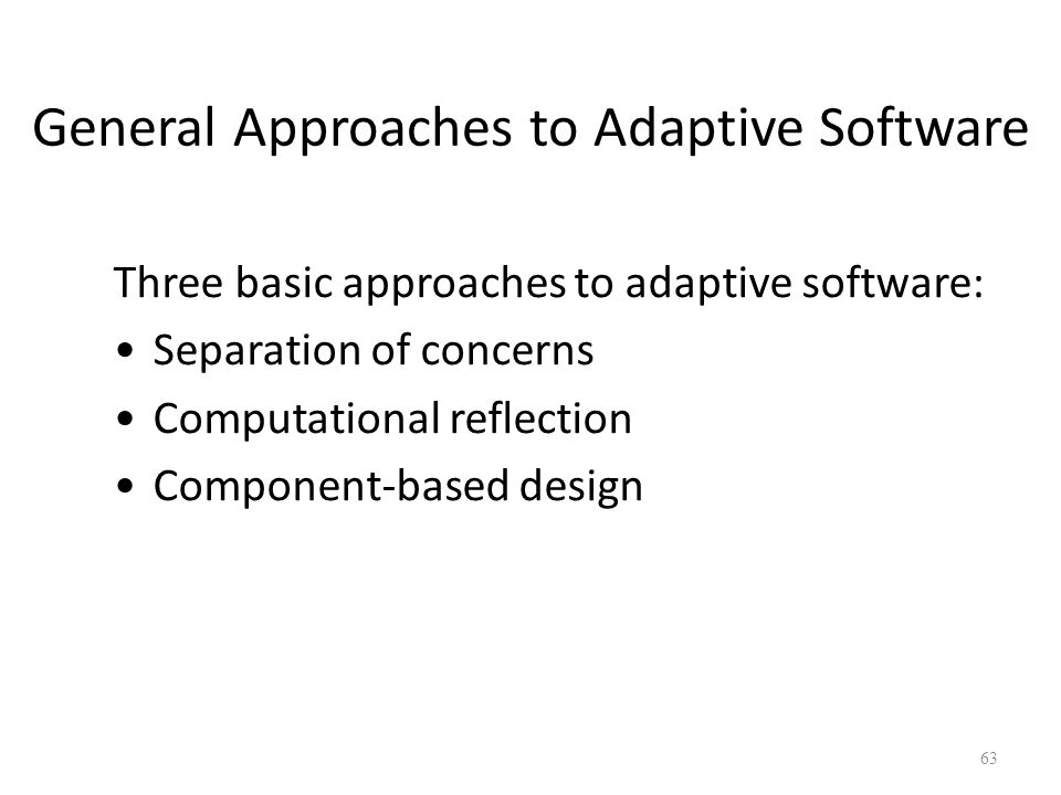 General Approaches to Adaptive Software Three basic approaches to adaptive software: Separation of concerns Computational reflection Component-based design 63