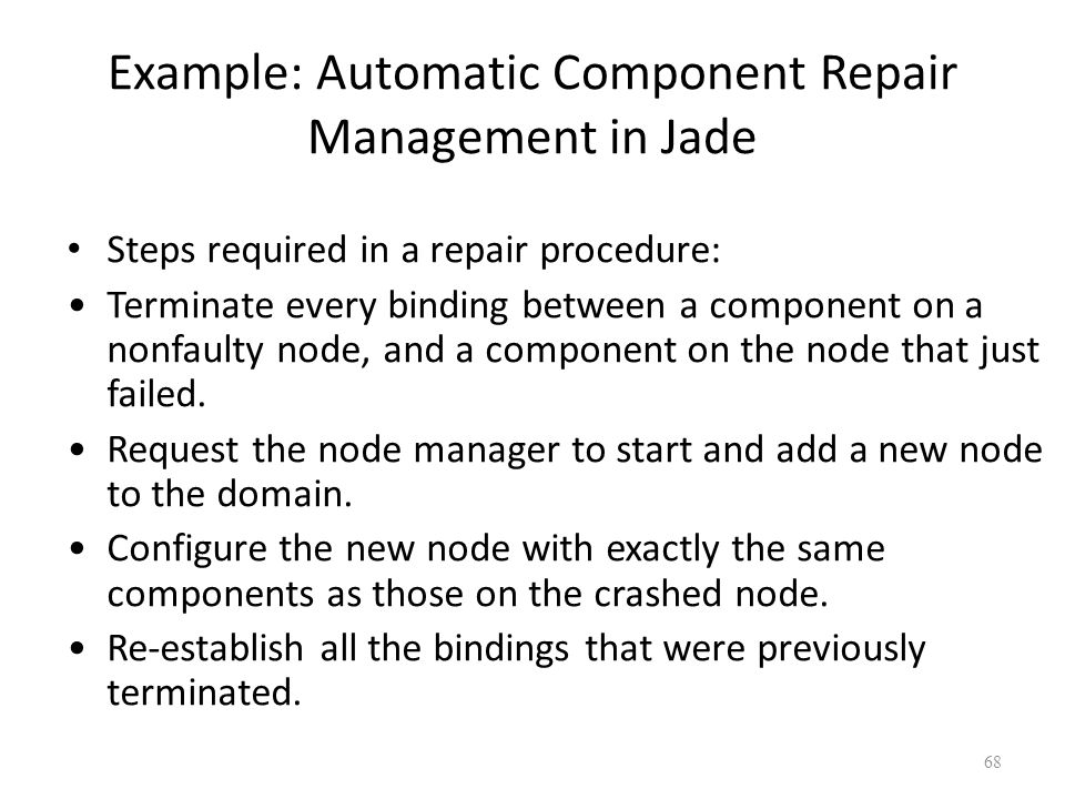Example: Automatic Component Repair Management in Jade Steps required in a repair procedure: Terminate every binding between a component on a nonfaulty node, and a component on the node that just failed.