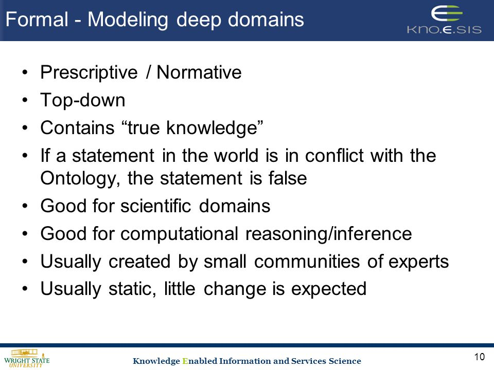 Knowledge Enabled Information and Services Science Formal - Modeling deep domains Prescriptive / Normative Top-down Contains true knowledge If a statement in the world is in conflict with the Ontology, the statement is false Good for scientific domains Good for computational reasoning/inference Usually created by small communities of experts Usually static, little change is expected 10