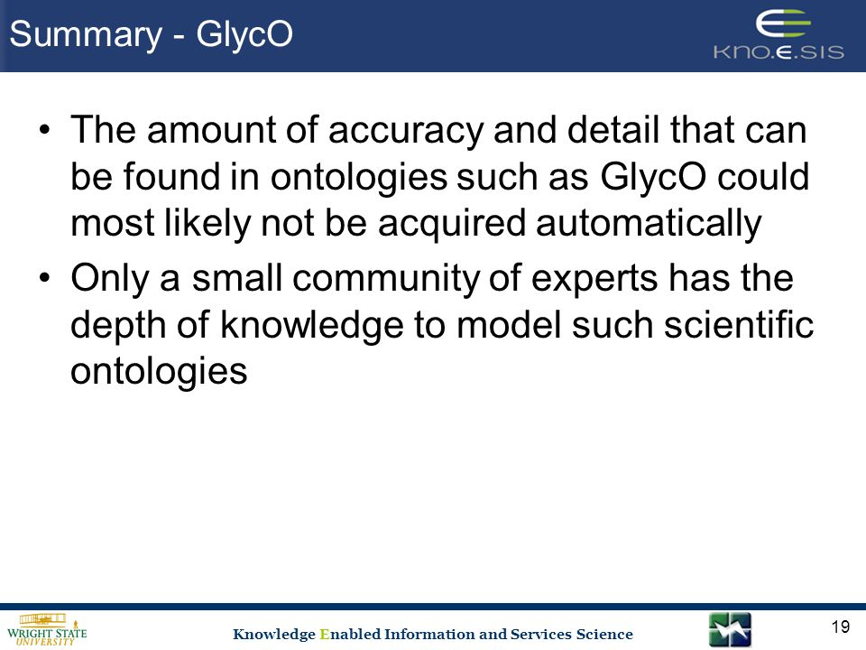 Knowledge Enabled Information and Services Science Summary - GlycO The amount of accuracy and detail that can be found in ontologies such as GlycO could most likely not be acquired automatically Only a small community of experts has the depth of knowledge to model such scientific ontologies 19
