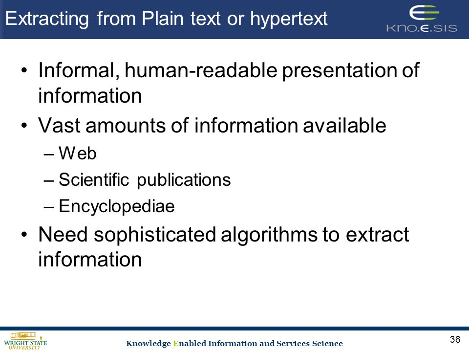 Knowledge Enabled Information and Services Science Extracting from Plain text or hypertext Informal, human-readable presentation of information Vast amounts of information available –Web –Scientific publications –Encyclopediae Need sophisticated algorithms to extract information 36