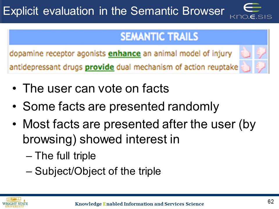 Knowledge Enabled Information and Services Science Explicit evaluation in the Semantic Browser The user can vote on facts Some facts are presented randomly Most facts are presented after the user (by browsing) showed interest in –The full triple –Subject/Object of the triple 62