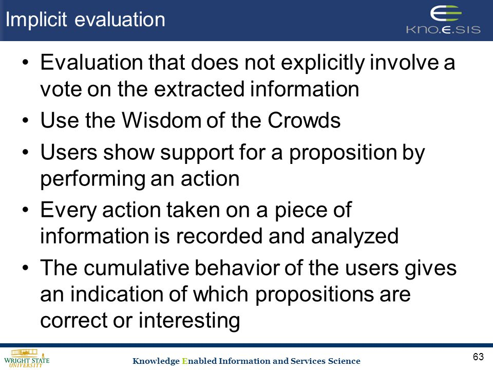 Knowledge Enabled Information and Services Science Implicit evaluation Evaluation that does not explicitly involve a vote on the extracted information Use the Wisdom of the Crowds Users show support for a proposition by performing an action Every action taken on a piece of information is recorded and analyzed The cumulative behavior of the users gives an indication of which propositions are correct or interesting 63