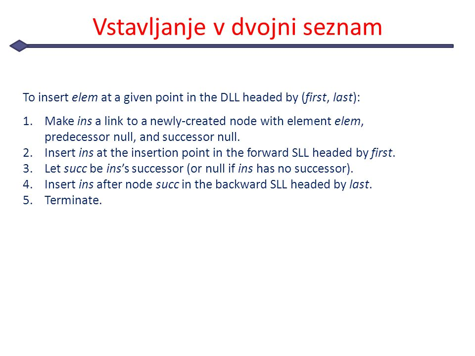 Vstavljanje v dvojni seznam To insert elem at a given point in the DLL headed by (first, last): 1.Make ins a link to a newly-created node with element elem, predecessor null, and successor null.