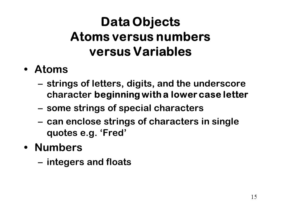 15 Data Objects Atoms versus numbers versus Variables Atoms –strings of letters, digits, and the underscore character beginning with a lower case letter –some strings of special characters –can enclose strings of characters in single quotes e.g.