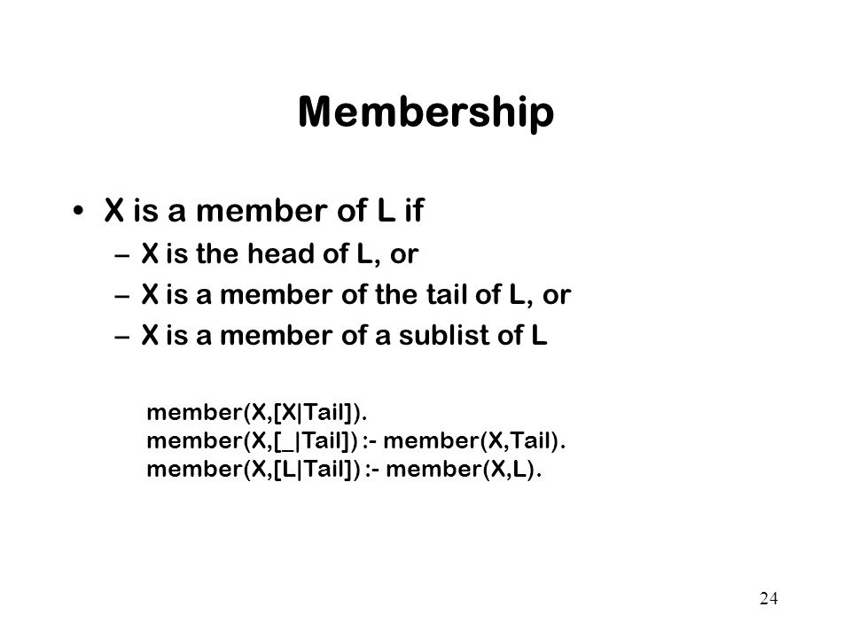 24 Membership X is a member of L if –X is the head of L, or –X is a member of the tail of L, or –X is a member of a sublist of L member(X,[X|Tail]).