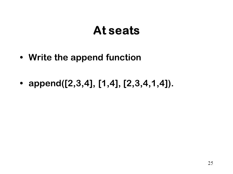 At seats Write the append function append([2,3,4], [1,4], [2,3,4,1,4]). 25