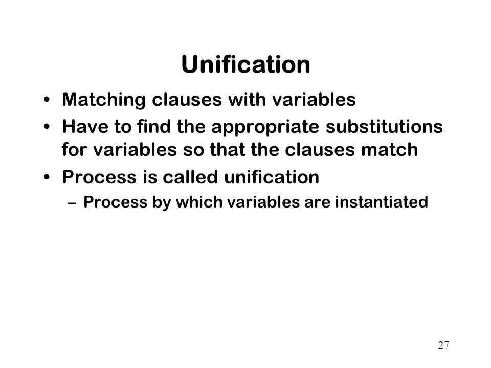 27 Unification Matching clauses with variables Have to find the appropriate substitutions for variables so that the clauses match Process is called unification –Process by which variables are instantiated