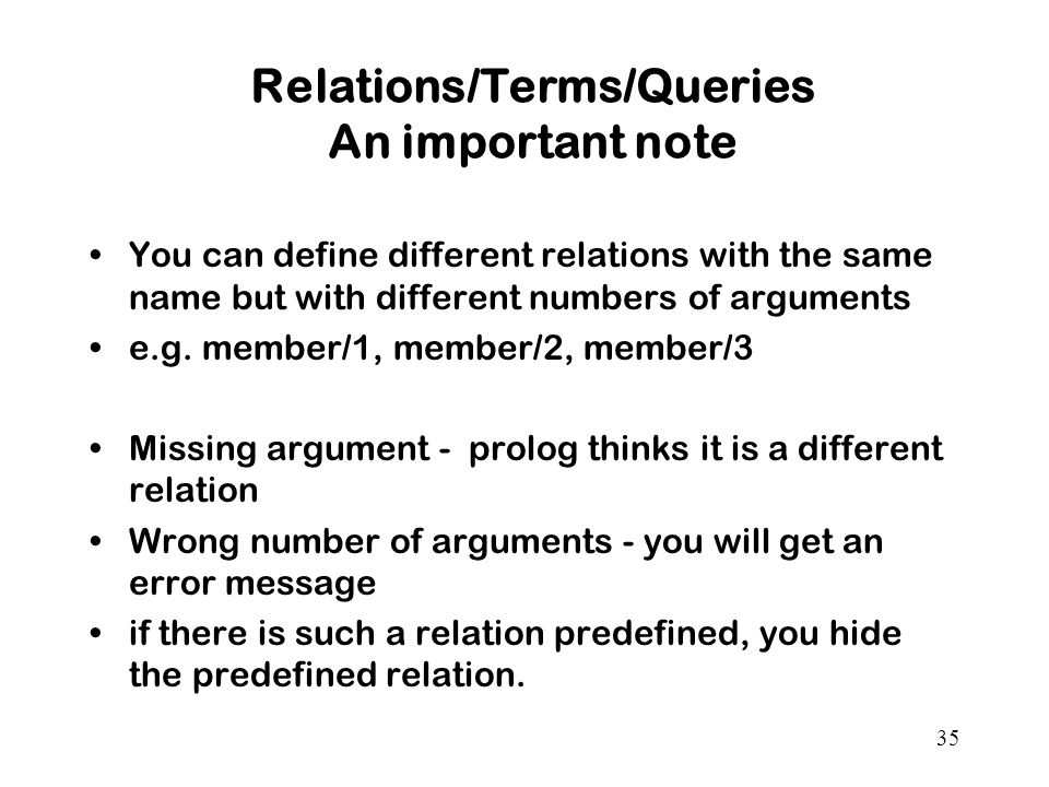 35 Relations/Terms/Queries An important note You can define different relations with the same name but with different numbers of arguments e.g.