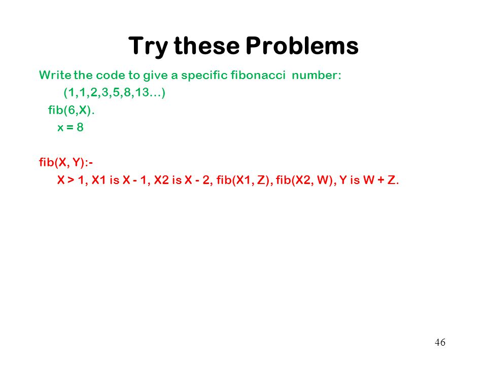 Try these Problems Write the code to give a specific fibonacci number: (1,1,2,3,5,8,13…) fib(6,X).