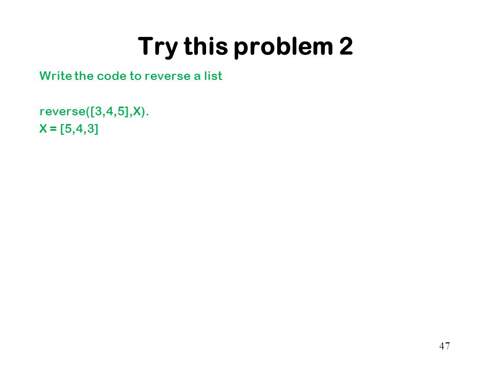 Try this problem 2 Write the code to reverse a list reverse([3,4,5],X). X = [5,4,3] 47