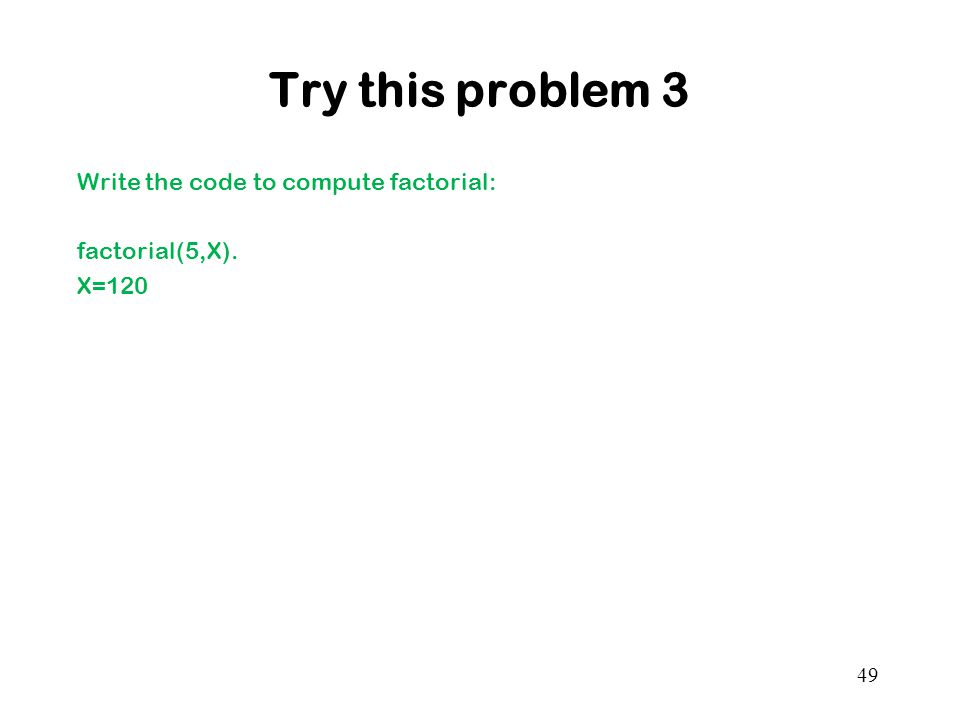 Try this problem 3 Write the code to compute factorial: factorial(5,X). X=120 49